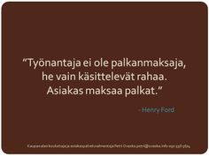 """""""Työnantaja ei ole palkanmaksaja, he vain käsittelevät rahaa. Asiakas maksaa palkat."""" - Henry Ford"""