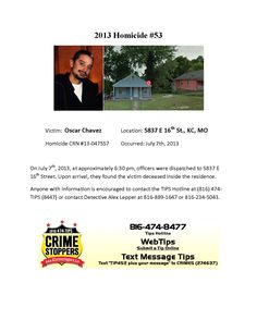 Victim: Oscar Chavez Location: 5837 E 16th St., KC, MO  Homicide CRN #13-047557 Occurred: July 7th, 2013    On July 7th, 2013, at approximately 6:30 pm, officers were dispatched to 5837 E  16th Street. Upon arrival, they found the victim deceased inside the residence.  Anyone with information is encouraged to contact the TIPS Hotline at (816) 474-  TIPS (8447) or contact Detective Alex Lepper at 816-889-1647 or 816-234-5043.