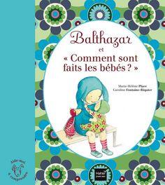 Balthazar et Comment sont faits les bébés ? Les étapes de la procréation et de la vie racontées aux enfants sans mensonge mais avec pudeur.