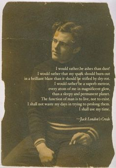 Jack London's credo - very Nietzschean in its affirmation of life, I love it - A.R.