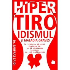 Hipertiroidismul si Maladia Graves: Ce trebuie sa stii inainte de a-ti distruge tiroida cu iod radioactiv (ed. tiparita)