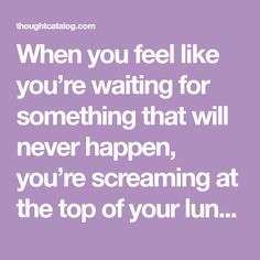When you feel like you're waiting for something that will never happen, you're screaming at the top of your lungs but no one hears you.