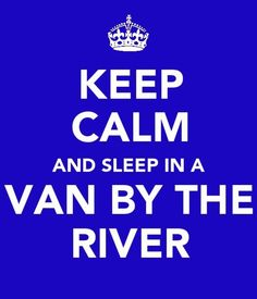 Keep calm and sleep in a van by the river.