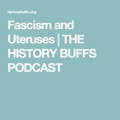 Fascism and Uteruses | THE HISTORY BUFFS PODCAST