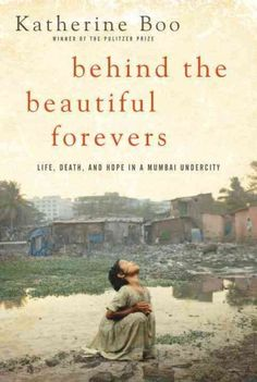 Behind the beautiful forevers by Katherine Boo. A first book by a Pulitzer Prize-winning journalist profiles everyday life in the settlement of Annawadi as experienced by a Muslim teen, an ambitious rural mother of a prospective female college student and a young scrap metal thief, in an account that illuminates how their efforts to build better lives are challenged by regional religious, caste and economic tensions.