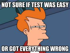 I feel like this all the time.. most of the time... I got everything wrong