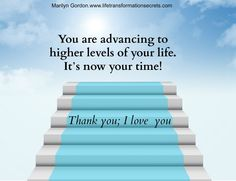 You are advancing to higher levels of your life. It's now your time! Thank you; I love you. Marilyn Gordon.www.lifetransformationsecrets.com
