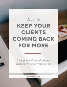 How To Keep Your Clients Coming Back For More - 5 ways to obtain additional business from current clients