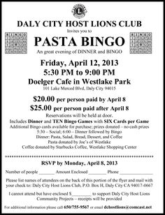 PASTA BINGO - An great evening of DINNER and BINGO Friday, April 12, 2013 5:30 PM to 9:00 PM Doelger Cafe in Westlake Park 101 Lake Merced Blvd, Daly City 94015 $25/person Reservations will be held at door. Includes Dinner and TEN Bingo Games with SIX Cards per Game Additional Bingo cards available for purchase; prizes donated - no cash prizes http://lions4c4.org/EventFlyers/DC%20Host%20Pasta%20Bingo%20041213.pdf