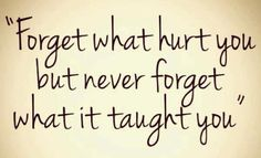 """Forget what hurt you but never forget what it taught you"" Sometimes it's hard to forget...."