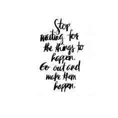 Stop waiting for the things to happen. Go out and make them happen. #TypeLanguage