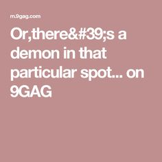 Or,there's a demon in that particular spot... on 9GAG