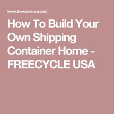 How To Build Your Own Shipping Container Home - FREECYCLE USA