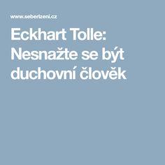Eckhart Tolle: Nesnažte se být duchovní člověk