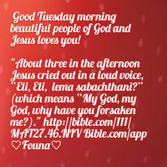 "Good Tuesday morning beautiful people of God and Jesus loves you!   ""About three in the afternoon Jesus cried out in a loud voice, ""Eli, Eli,  lema sabachthani?"" (which means ""My God, my God, why have you forsaken me?)."" http://bible.com/111/MAT27.46.NIV Bible.com/app ♡Founa♡"