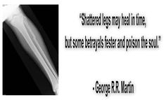 Shattered legs may heal in time but some betrayals fester and poison the soul. - George R. R. Martin