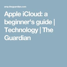 Apple iCloud: a beginner's guide   Technology   The Guardian