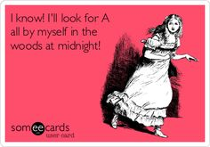 I know! I'll look for A all by myself in the woods at midnight!--Pretty Little Liars ecard