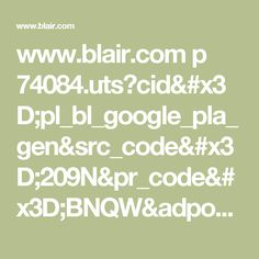 www.blair.com p 74084.uts?cid=pl_bl_google_pla_gen&src_code=209N&pr_code=BNQW&adpos=1o4&creative=45110410761&device=m&matchtype=&network=g&product_id=8694720&gclid=CjwKEAjwz9HHBRDbopLGh-afzB4SJABY52oFmyZz-ZmE39IKh1j-phCtszP4kpE7FG4cJBbxh3eMchoCUVzw_wcB