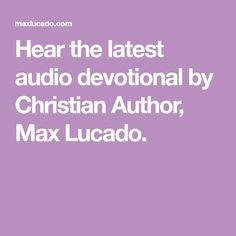 Hear the latest audio devotional by Christian Author, Max Lucado.
