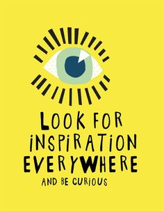 Look for inspiration everywhere - and be curious! Quote from the book Collage Carnival: A Book to Colour, Cut & Paste Your Way to Creative Heaven!: Lizzie Lees