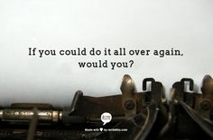 If you could do it all over again, would you?