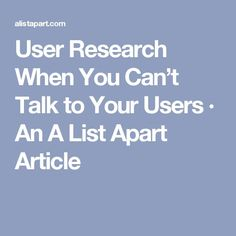 User Research When You Can't Talk to Your Users · An A List Apart Article. If you're a user experience professional, listen to The UX Blog Podcast on iTunes.