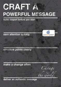 Craft a powerful message. Build rapport before you start. Earn attention quickly. Structure points clearly. Make a change often. Deliver an authentic message. Change the world.  Rhett Laubach