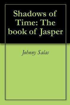 Shadows of Time: The book of Jasper by Johnny Salas. $2.99. 181 pages. Publisher: Johnny Salas; 1 edition (November 10, 2012)