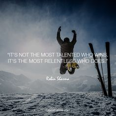 It's not the most talented who wins. It's the most relentless who does.