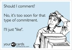 Should I comment? No, it's too soon for that type of commitment. I'll just 'like'.