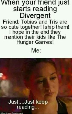 I hate that! The only reason is. never mind that would spoil the Divergent series for people who haven't read it<<<I hate it they didn't do that 'you know what' part wasn't in the movie Divergent Memes, Divergent Hunger Games, Divergent Fandom, Divergent Trilogy, Divergent Insurgent Allegiant, Divergent Quotes Love, Book Memes, Book Quotes, Tris And Four