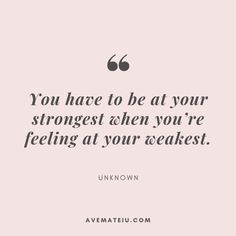 You have to be at your strongest when you're feeling at your weakest. – Unknown Quote 380 You have to be at your strongest when you're feeling at your weakest. - Unknown Quote 380 - Motivational Quotes, Deep Quotes, Love Quotes, To live by . Life Quotes Inspirational Motivation, Positive Quotes For Life Encouragement, Positive Quotes For Life Happiness, Motivation Positive, Faith Quotes, Wisdom Quotes, Motivational Quotes, Feeling Positive Quotes, Women Strength Quotes