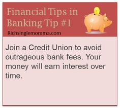 Join a Credit Union to avoid outrageous bank fees. Your money will earn interest over time.