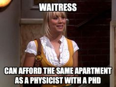 """The Big Bang Theory Logic! """"Waitress - can afford the same apartment as a physicist with a PhD"""""""