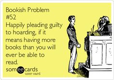 Bookish Problem #52: Happily pleading guilty to hoarding, if it means having more books than you will ever be able to read.