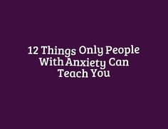 12 Things Only People With Anxiety Can Teach You 2 8 12 are on point - great post. Really hit the nail on the head