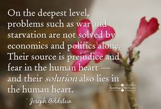 On the deepest level, problems such as war and starvation are not solved by economics and politics alone. Their source is prejudice and fear in the human heart — and their solution also lies in the human heart #Goldstein #war #starvation #politics #love #compassion #heart #kindness