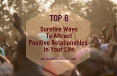 Top 6 Surefire Ways To Attract Positive Relationships In Your Life - Cre8te A Positive Life