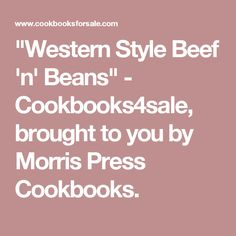 """""""Western Style Beef 'n' Beans"""" - Cookbooks4sale, brought to you by Morris Press Cookbooks."""