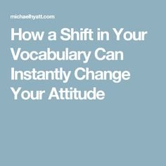 How a Shift in Your Vocabulary Can Instantly Change Your Attitude