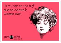 """Is my hair-do too big?"" said no Apostolic woman ever."