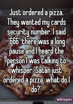 """Just ordered a pizza.They wanted my cards security number. I said ""666"" there was a long pause and I heard the person I was talking to whisper ""Satan just ordered a pizza, what do I do?"""""