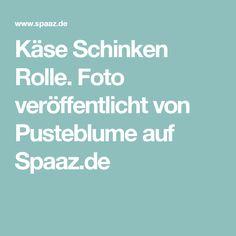 Käse Schinken Rolle. Foto veröffentlicht von Pusteblume auf Spaaz.de