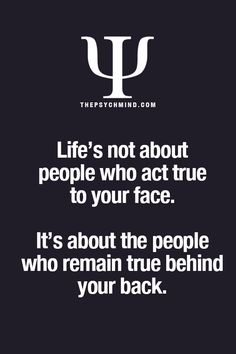Life is not about those that act true, to your face.  It's about those that remain true behind your back.  Think about it