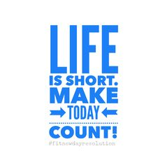 A Fit New Day Resolution: motivational quote. Life is short. Make today count! #fitnewdayresolution