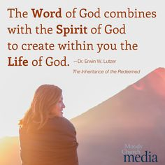 The Word of God combines with the Spirit of God to create within you the Life of God.—Dr. Erwin W. Lutzer