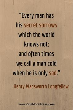 """""""Every man has his secret sorrows which the world knows not; and often times we call a man cold when he is only sad."""" Henry Wadsworth Longfellow #longfellow"""