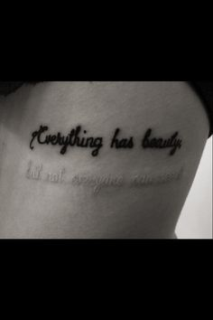 """Everything has beauty. But not everyone can see it.""  I am so getting this tattoo. Definitely. On my rib cage."