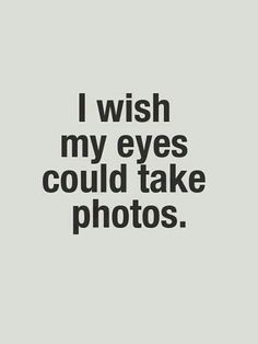 I wish my eyes could take photos...I'm thinking more like--so I could have a picture with my eyes OPEN! lol